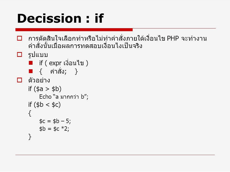 Decission : if  การตัดสินใจเลือกทำหรือไม่ทำคำสั่งภายใต้เงื่อนไข PHP จะทำงาน คำสั่งนั้นเมื่อผลการทดสอบเงื่อนไงเป็นจริง  รูปแบบ if ( expr เงื่อนไข ) { คำสั่ง; }  ตัวอย่าง if ($a > $b) Echo a มากกว่า b ; if ($b < $c) { $c = $b – 5; $b = $c *2; }