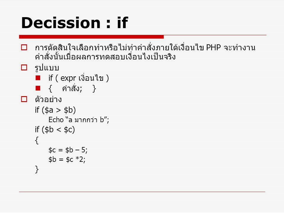 Decission : if … else  ทำคำสั่งที่ 1 เมื่อผลการทดสอบเงื่อนไขเป็นจริงหรือทำ คำสั่งที่ 2 เมื่อผลการทดสอบเงื่อนไขเป็นเท็จ  รูปแบบ If ( เงื่อนไข )  คำสั่งที่ 1; Else  คำสั่งที่ 2;  เช่น $username = promlert ; if ($username == Admin ) Echo ยินดีต้อนรับ Administrator ; else Echo ยินดีต้อนรับ User ;