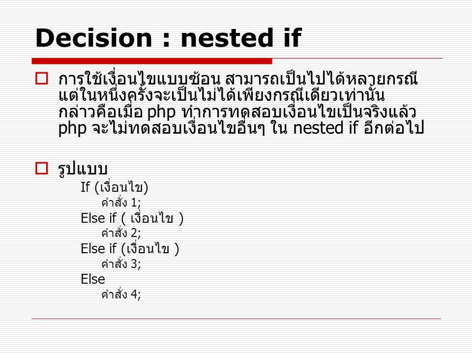 Decision : nested if  การใช้เงื่อนไขแบบซ้อน สามารถเป็นไปได้หลายกรณี แต่ในหนึ่งครั้งจะเป็นไม่ได้เพียงกรณีเดียวเท่านั้น กล่าวคือเมื่อ php ทำการทดสอบเงื่อนไขเป็นจริงแล้ว php จะไม่ทดสอบเงื่อนไขอื่นๆ ใน nested if อีกต่อไป  รูปแบบ If (เงื่อนไข) คำสั่ง 1; Else if ( เงื่อนไข ) คำสั่ง 2; Else if (เงื่อนไข ) คำสั่ง 3; Else คำสั่ง 4;