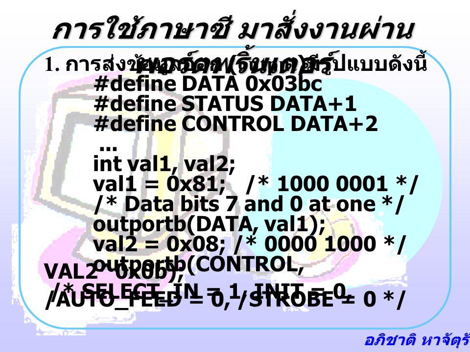 อภิชาติ หาจัตุรัส การใช้ภาษาซี มาสั่งงานผ่าน พอร์ตพริ้นเตอร์ 1. การส่งข้อมูลออก (output) มีรูปแบบดังนี้ #define DATA 0x03bc #define STATUS DATA+1 #def