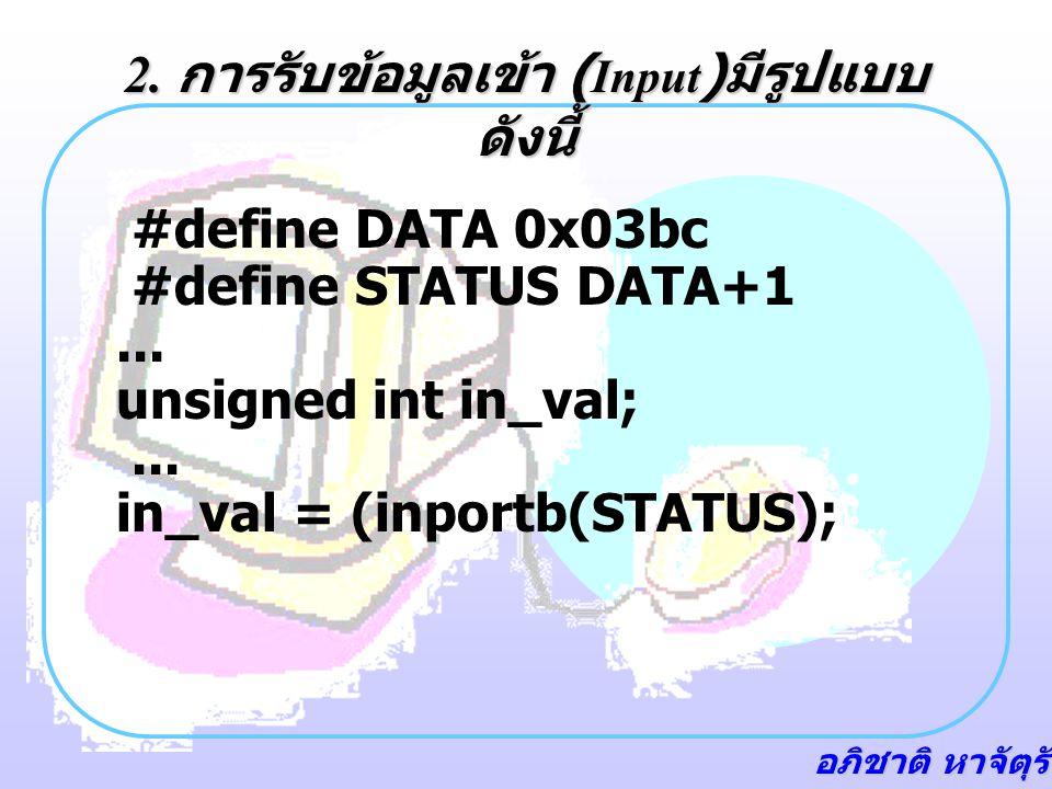 อภิชาติ หาจัตุรัส ตัวอย่าง program /* File LED_FLSH.C #include #include /* required for delay function */ #define DATA 0x03bc #define STATUS DATA+1 #define CONTROL DATA+2 void main(void) { int in; while(1) { in = inportb(STATUS); if (((in^0x80)&0x80)==0) /* if BUSY bit is at 0 (sw closed) */ { outportb(DATA,0x00); /* turn LED on */ delay(100); outportb(DATA, 0x01); /* turn it off */ delay(100); } else { outportb(DATA,0x01); /* if PB not depressed, turn LED off */ }