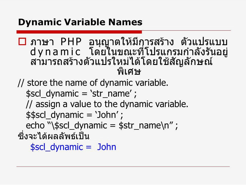 Dynamic Variable Names  ภาษา PHP อนุญาตให้มีการสร้าง ตัวแปรแบบ dynamic โดยในขณะที่โปรแกรมกำลังรันอยู่ สามารถสร้างตัวแปรใหม่ได้โดยใช้สัญลักษณ์ พิเศษ // store the name of dynamic variable.