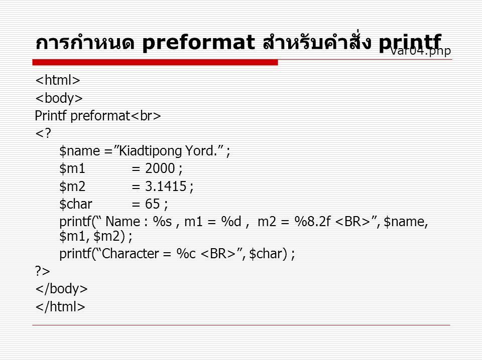 """การกำหนด preformat สำหรับคำสั่ง printf Printf preformat <? $name =""""Kiadtipong Yord."""" ; $m1= 2000 ; $m2= 3.1415 ; $char= 65 ; printf("""" Name : %s, m1 ="""