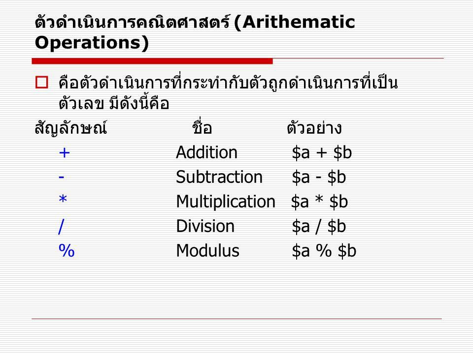 ตัวดำเนินการคณิตศาสตร์ (Arithematic Operations)  คือตัวดำเนินการที่กระทำกับตัวถูกดำเนินการที่เป็น ตัวเลข มีดังนี้คือ สัญลักษณ์ ชื่อ ตัวอย่าง + Addition $a + $b - Subtraction $a - $b * Multiplication $a * $b / Division $a / $b % Modulus $a % $b
