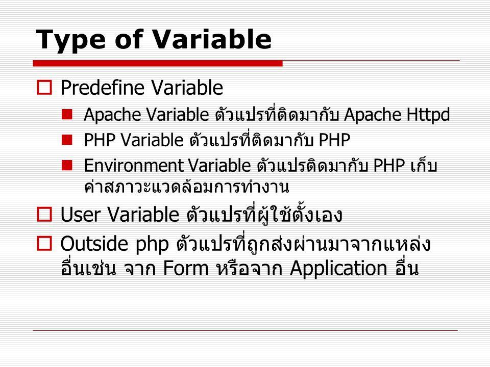 Type of Variable  Predefine Variable Apache Variable ตัวแปรที่ติดมากับ Apache Httpd PHP Variable ตัวแปรที่ติดมากับ PHP Environment Variable ตัวแปรติดมากับ PHP เก็บ ค่าสภาวะแวดล้อมการทำงาน  User Variable ตัวแปรที่ผู้ใช้ตั้งเอง  Outside php ตัวแปรที่ถูกส่งผ่านมาจากแหล่ง อื่นเช่น จาก Form หรือจาก Application อื่น
