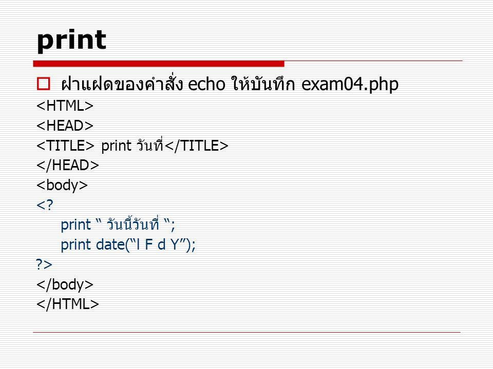 "print  ฝาแฝดของคำสั่ง echo ให้บันทึก exam04.php print วันที่ <? print "" วันนี้วันที่ ""; print date(""l F d Y""); ?>"