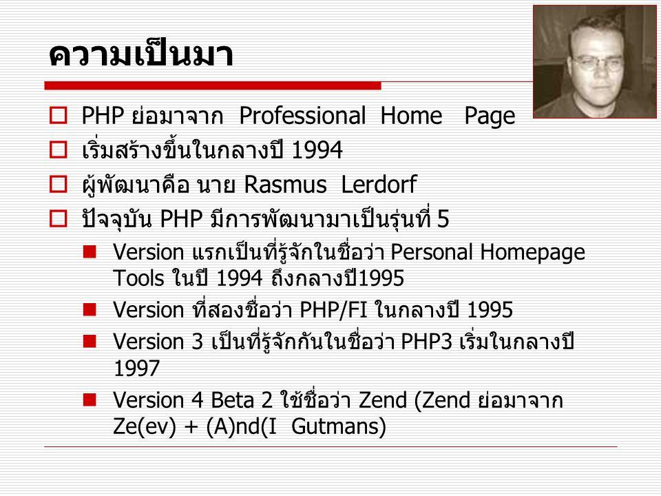ความเป็นมา  PHP ย่อมาจาก Professional Home Page  เริ่มสร้างขึ้นในกลางปี 1994  ผู้พัฒนาคือ นาย Rasmus Lerdorf  ปัจจุบัน PHP มีการพัฒนามาเป็นรุ่นที่