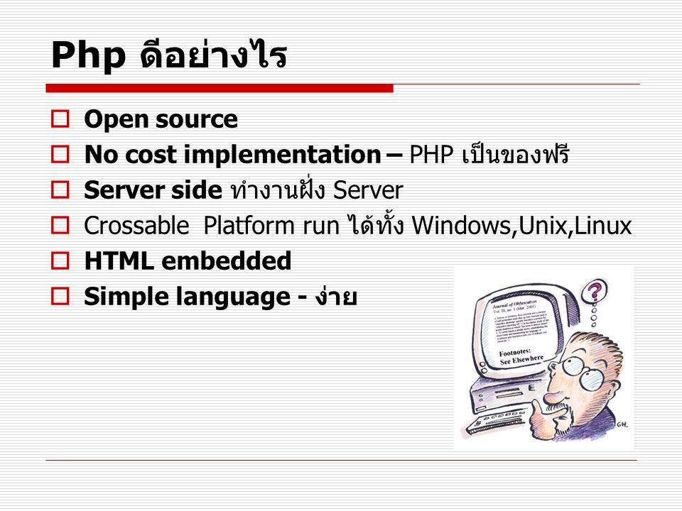 Php ดีอย่างไร  Open source  No cost implementation – PHP เป็นของฟรี  Server side ทำงานฝั่ง Server  Crossable Platform run ได้ทั้ง Windows,Unix,Lin