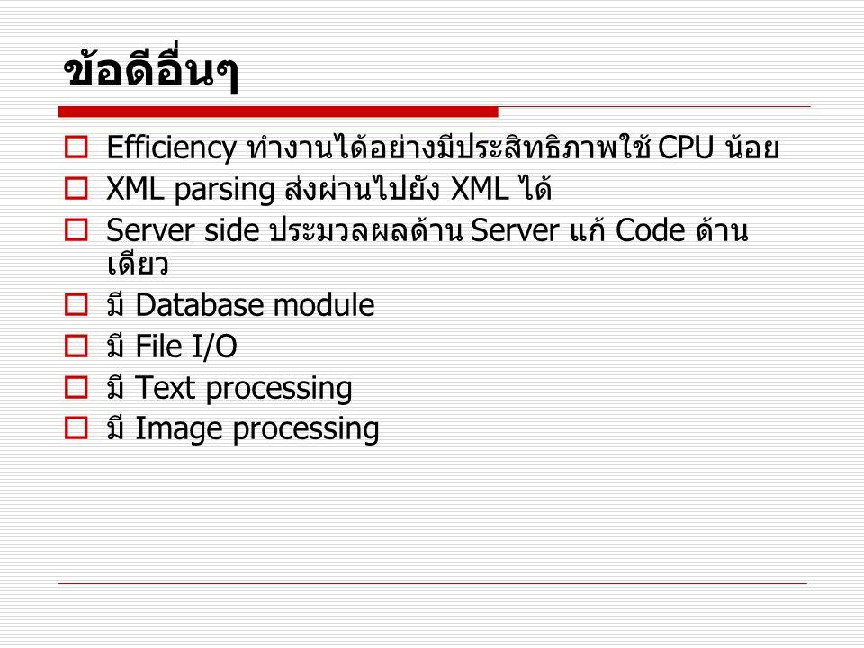 ข้อดีอื่นๆ  Efficiency ทำงานได้อย่างมีประสิทธิภาพใช้ CPU น้อย  XML parsing ส่งผ่านไปยัง XML ได้  Server side ประมวลผลด้าน Server แก้ Code ด้าน เดีย