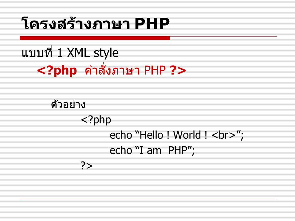 """โครงสร้างภาษา PHP แบบที่ 1 XML style ตัวอย่าง <?php echo """"Hello ! World ! """"; echo """"I am PHP""""; ?>"""