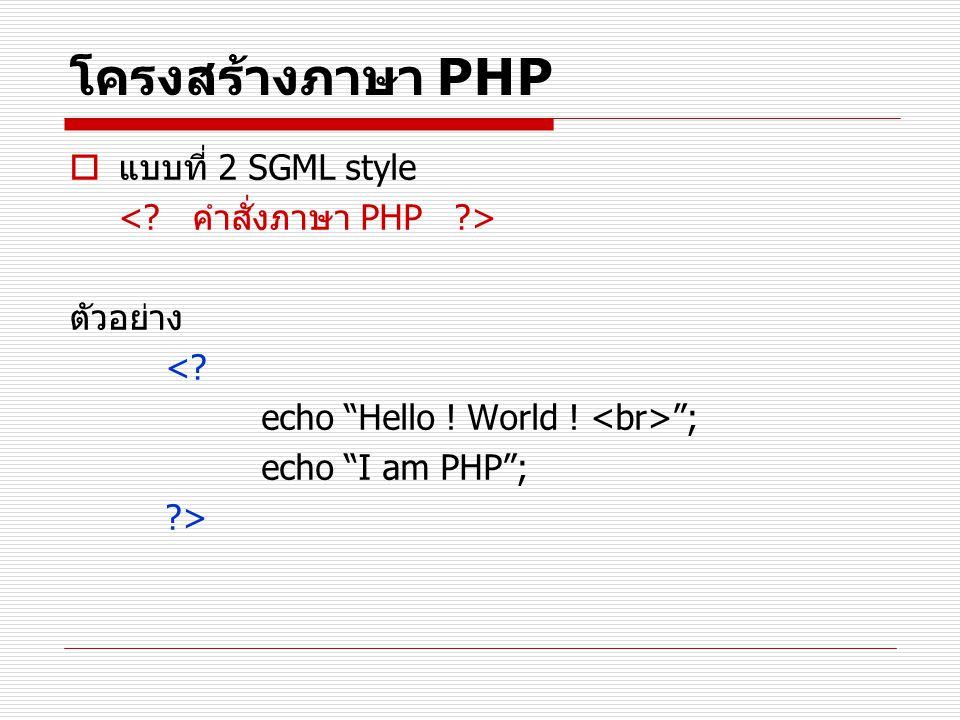 """โครงสร้างภาษา PHP  แบบที่ 2 SGML style ตัวอย่าง <? echo """"Hello ! World ! """"; echo """"I am PHP""""; ?>"""
