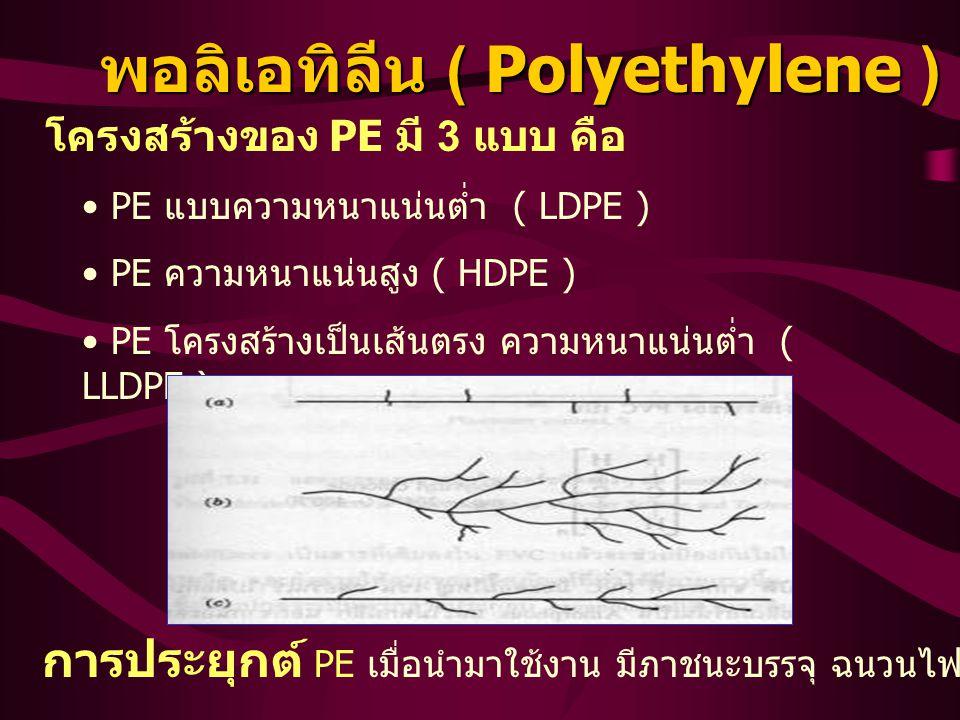 พอลิเอทิลีน ( Polyethylene ) โครงสร้างของ PE มี 3 แบบ คือ PE แบบความหนาแน่นต่ำ ( LDPE ) PE ความหนาแน่นสูง ( HDPE ) PE โครงสร้างเป็นเส้นตรง ความหนาแน่นต่ำ ( LLDPE ) การประยุกต์ PE เมื่อนำมาใช้งาน มีภาชนะบรรจุ ฉนวนไฟฟ้า สายพลาสติก ทำขวด