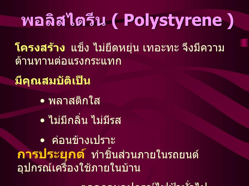 พอลิสไตรีน ( Polystyrene ) โครงสร้าง แข็ง ไม่ยึดหยุ่น เทอะทะ จึงมีความ ต้านทานต่อแรงกระแทก มีคุณสมบัติเป็น พลาสติกใส ไม่มีกลิ่น ไม่มีรส ค่อนข้างเปราะ การประยุกต์ ทำชิ้นส่วนภายในรถยนต์ อุปกรณ์เครื่องใช้ภายในบ้าน ตลอดจนอุปกรณ์ไฟฟ้าทั่วไป