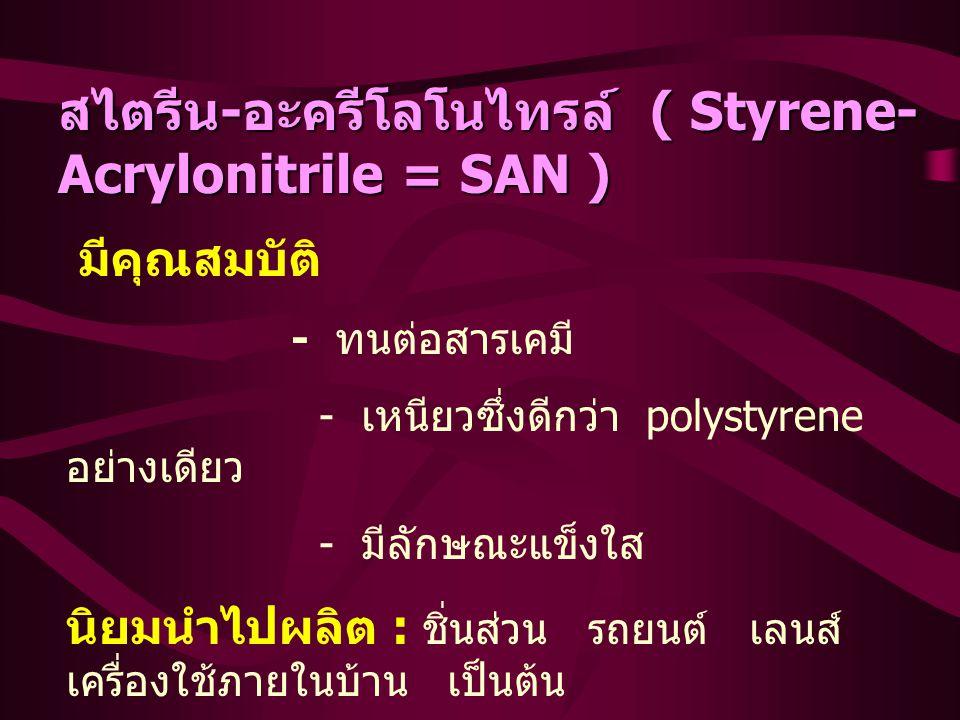 สไตรีน - อะครีโลโนไทรล์ ( Styrene- Acrylonitrile = SAN ) มีคุณสมบัติ - ทนต่อสารเคมี - เหนียวซึ่งดีกว่า polystyrene อย่างเดียว - มีลักษณะแข็งใส นิยมนำไปผลิต : ชิ่นส่วน รถยนต์ เลนส์ เครื่องใช้ภายในบ้าน เป็นต้น