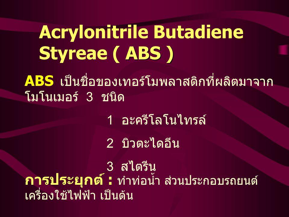 ABS ) Acrylonitrile Butadiene Styreae ( ABS ) ABS เป็นชื่อของเทอร์โมพลาสติกที่ผลิตมาจาก โมโนเมอร์ 3 ชนิด 1 อะครีโลโนไทรล์ 2 บิวตะไดอีน 3 สไตรีน การประยุกต์ : ทำท่อน้ำ ส่วนประกอบรถยนต์ เครื่องใช้ไฟฟ้า เป็นต้น