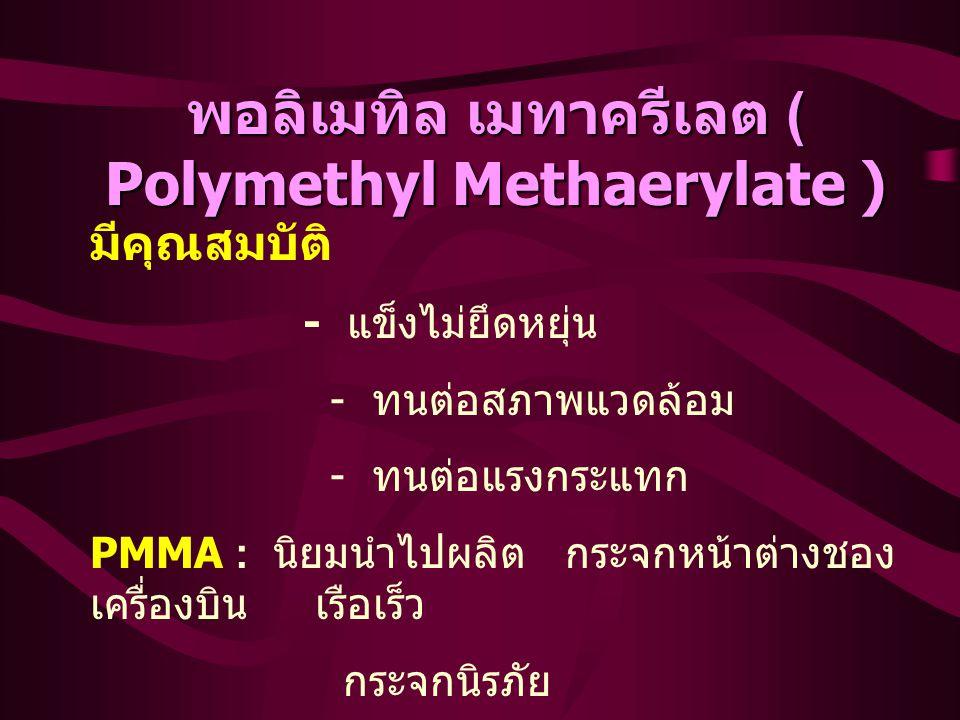 พอลิเมทิล เมทาครีเลต ( Polymethyl Methaerylate ) มีคุณสมบัติ - แข็งไม่ยึดหยุ่น - ทนต่อสภาพแวดล้อม - ทนต่อแรงกระแทก PMMA : นิยมนำไปผลิต กระจกหน้าต่างชอง เครื่องบิน เรือเร็ว กระจกนิรภัย
