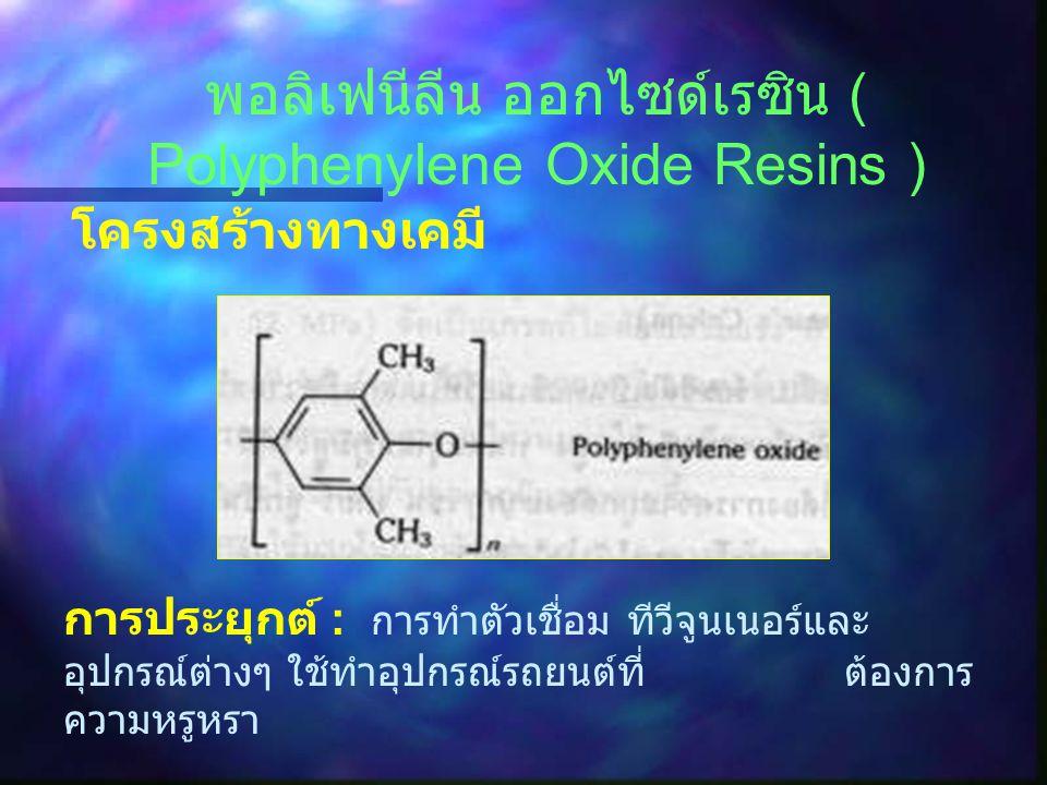 พอลิคาร์บอเนต ( Polycarbonate ) โครงสร้าง ทางเคมี การประยุกต์ : ทำลูกเบี้ยว เกียร์ หมวกนิรภัย ใช้หุ้มอุปกรณ์ไฟฟ้าเลนส์ ฯลฯ