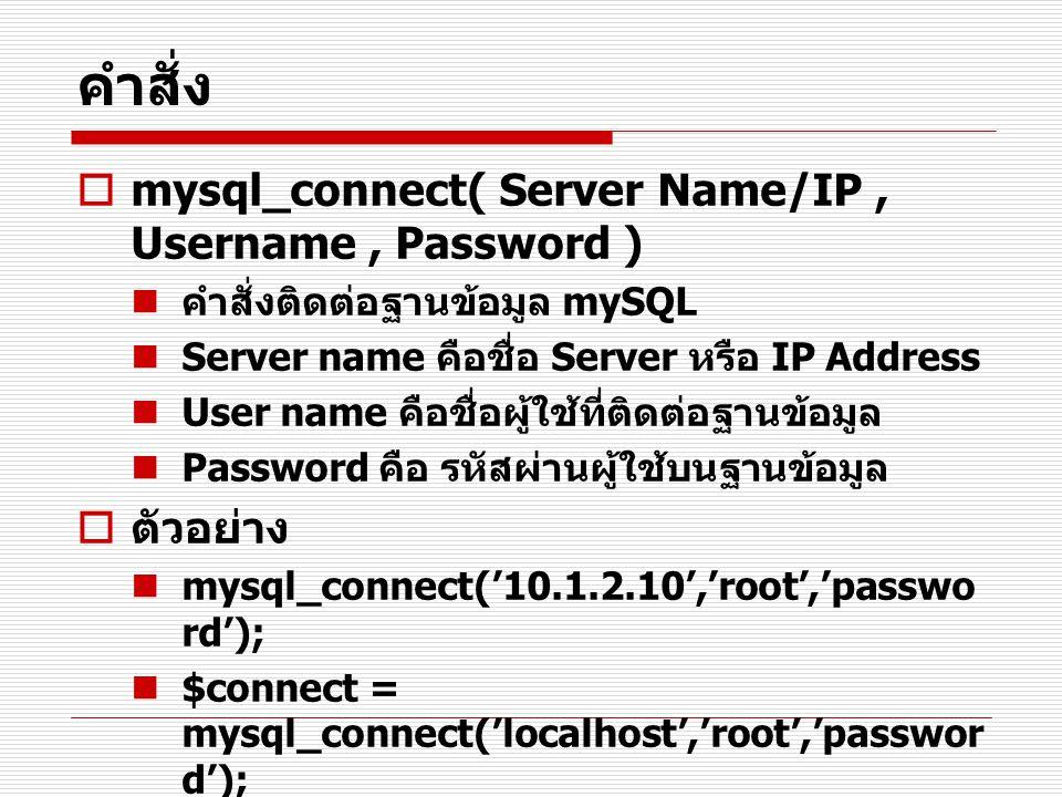 คำสั่ง  mysql_connect( Server Name/IP, Username, Password ) คำสั่งติดต่อฐานข้อมูล mySQL Server name คือชื่อ Server หรือ IP Address User name คือชื่อผ