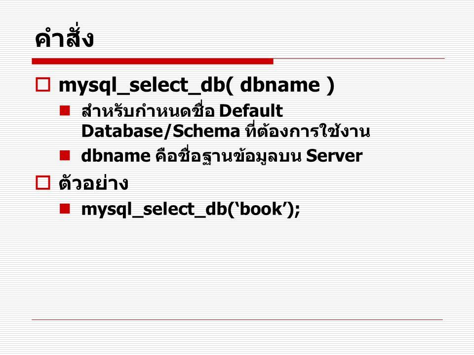 คำสั่ง  mysql_select_db( dbname ) สำหรับกำหนดชื่อ Default Database/Schema ที่ต้องการใช้งาน dbname คือชื่อฐานข้อมูลบน Server  ตัวอย่าง mysql_select_d