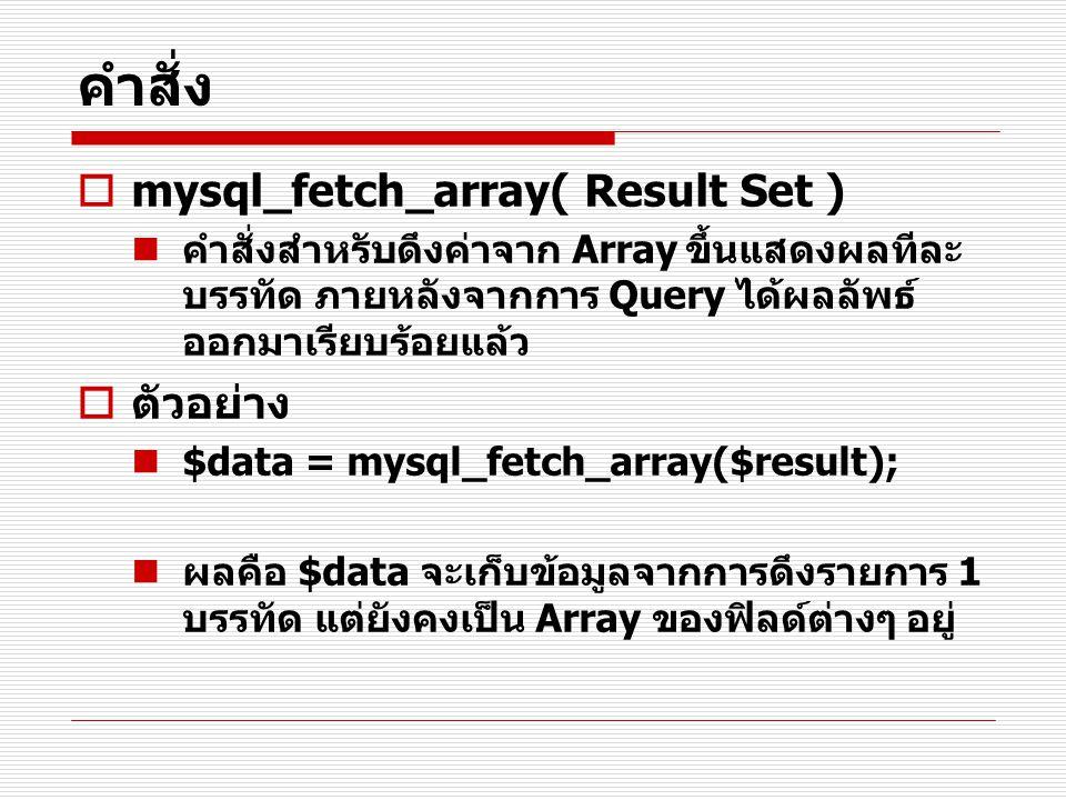 คำสั่ง  mysql_fetch_array( Result Set ) คำสั่งสำหรับดึงค่าจาก Array ขึ้นแสดงผลทีละ บรรทัด ภายหลังจากการ Query ได้ผลลัพธ์ ออกมาเรียบร้อยแล้ว  ตัวอย่า