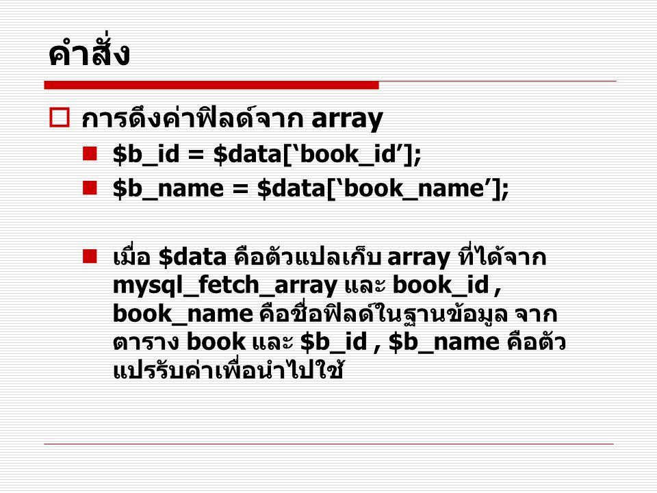คำสั่ง  การดึงค่าฟิลด์จาก array $b_id = $data['book_id']; $b_name = $data['book_name']; เมื่อ $data คือตัวแปลเก็บ array ที่ได้จาก mysql_fetch_array แ