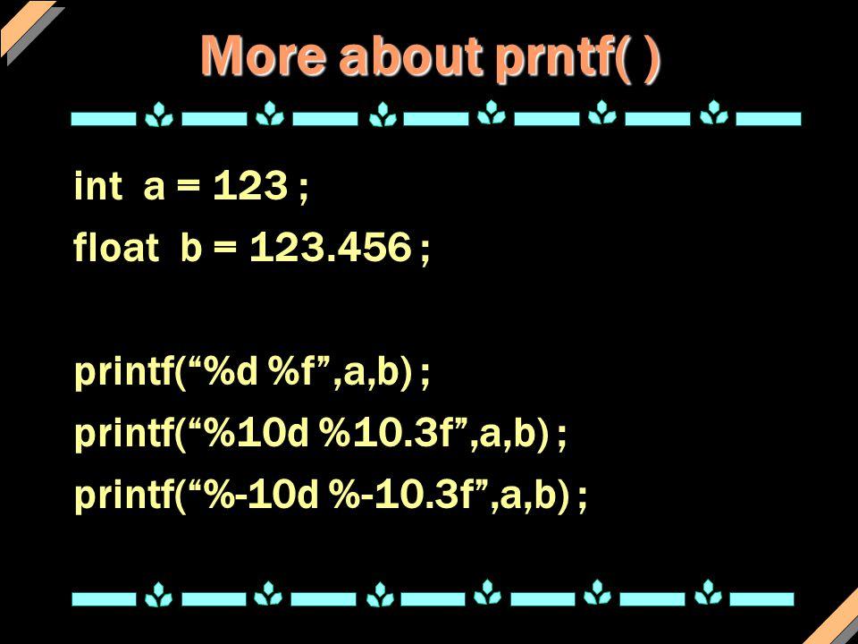 "More about prntf( ) int a = 123 ; float b = 123.456 ; printf(""%d %f"",a,b) ; printf(""%10d %10.3f"",a,b) ; printf(""%-10d %-10.3f"",a,b) ;"