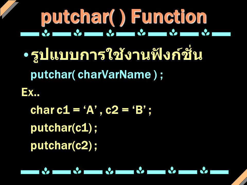 putchar( ) Function รูปแบบการใช้งานฟังก์ชั่น putchar( charVarName ) ; Ex.. char c1 = 'A', c2 = 'B' ; putchar(c1) ; putchar(c2) ;