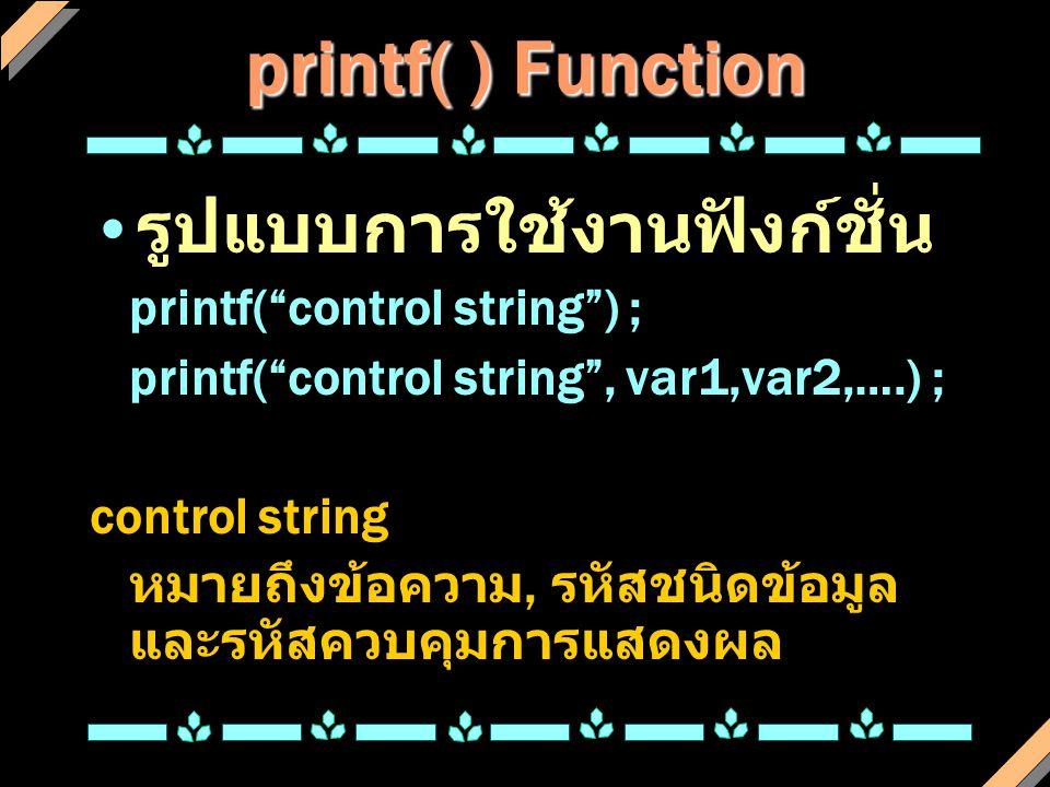 printf( ) Function รหัสชนิดข้อมูล รหั ส ชนิดข้อมูล %cCharacter %dInteger %eExponential %fFloating-point %gFloating-point รหั ส ชนิดข้อมูล %ldLong integer %oOctal integer %sString %uUnsigned integer %xHex integer