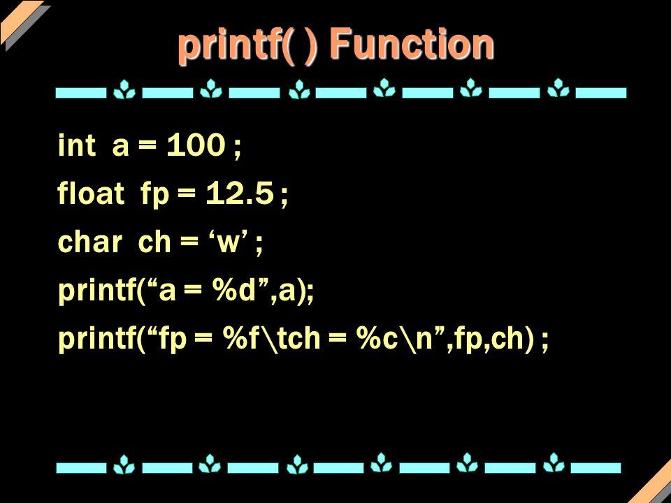 "printf( ) Function int a = 100 ; float fp = 12.5 ; char ch = 'w' ; printf(""a = %d"",a); printf(""fp = %f\tch = %c\n"",fp,ch) ;"