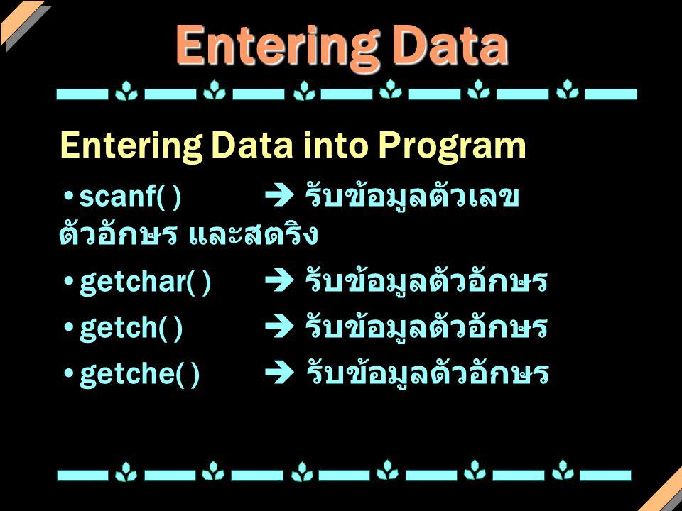 Entering Data Entering Data into Program scanf( )  รับข้อมูลตัวเลข ตัวอักษร และสตริง getchar( )  รับข้อมูลตัวอักษร getch( )  รับข้อมูลตัวอักษร getc