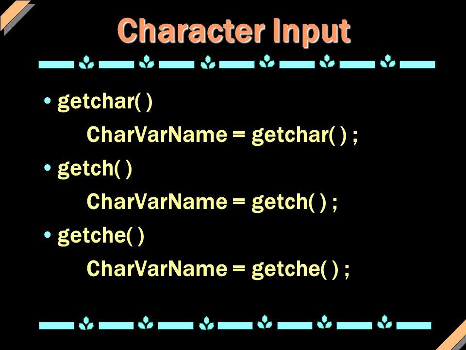 Character Input getchar( ) CharVarName = getchar( ) ; getch( ) CharVarName = getch( ) ; getche( ) CharVarName = getche( ) ;