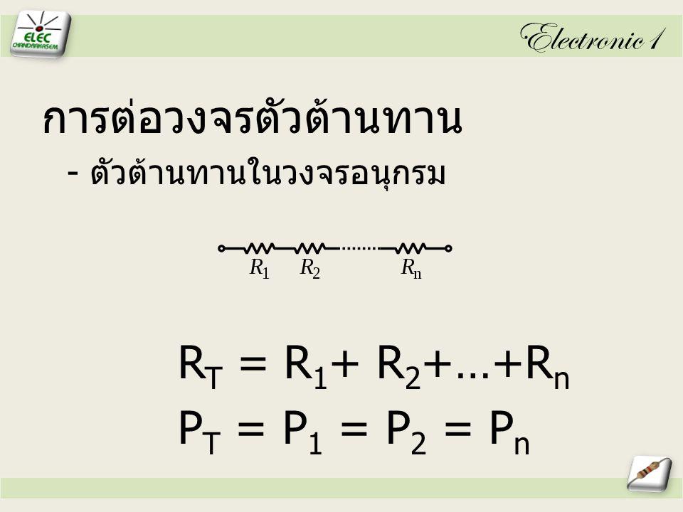 Electronic1 การต่อวงจรตัวต้านทาน - ตัวต้านทานในวงจรอนุกรม R T = R 1 + R 2 +…+R n P T = P 1 = P 2 = P n
