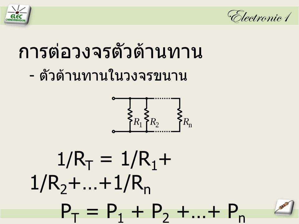 Electronic1 การต่อวงจรตัวต้านทาน - ตัวต้านทานในวงจรขนาน 1/ R T = 1/R 1 + 1/R 2 +…+1/R n P T = P 1 + P 2 +…+ P n