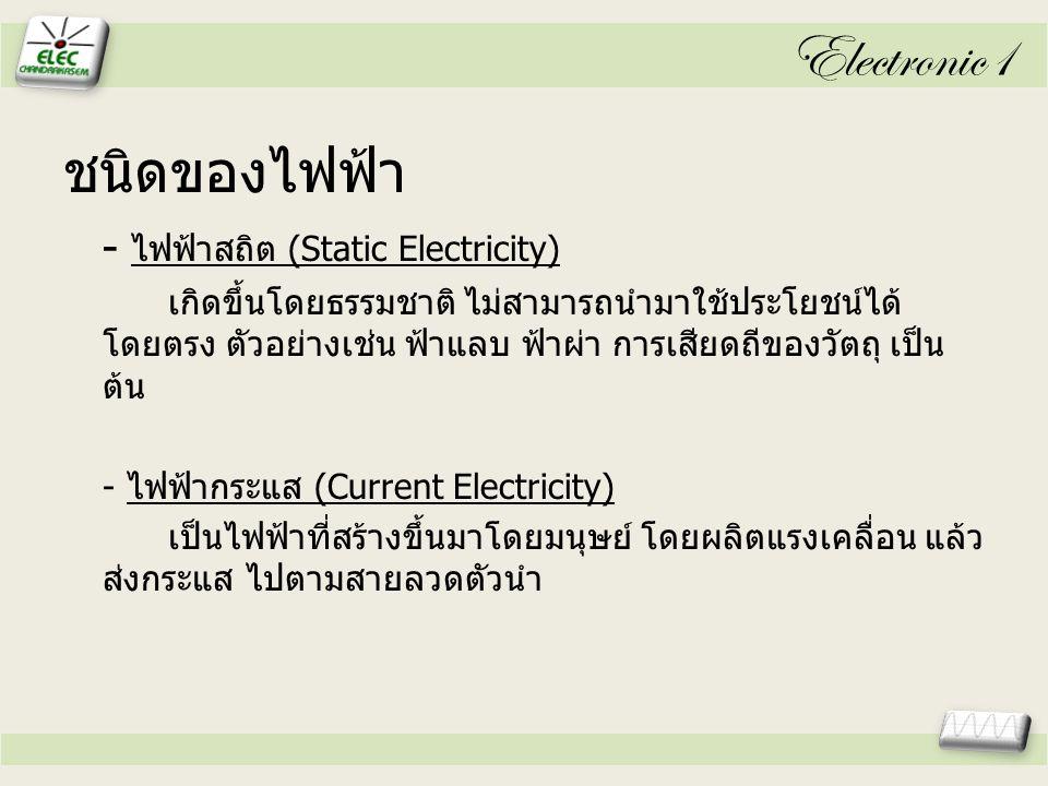 Electronic1 ชนิดของไฟฟ้า - ไฟฟ้าสถิต (Static Electricity) เกิดขึ้นโดยธรรมชาติ ไม่สามารถนำมาใช้ประโยชน์ได้ โดยตรง ตัวอย่างเช่น ฟ้าแลบ ฟ้าผ่า การเสียดถีของวัตถุ เป็น ต้น - ไฟฟ้ากระแส (Current Electricity) เป็นไฟฟ้าที่สร้างขึ้นมาโดยมนุษย์ โดยผลิตแรงเคลื่อน แล้ว ส่งกระแส ไปตามสายลวดตัวนำ