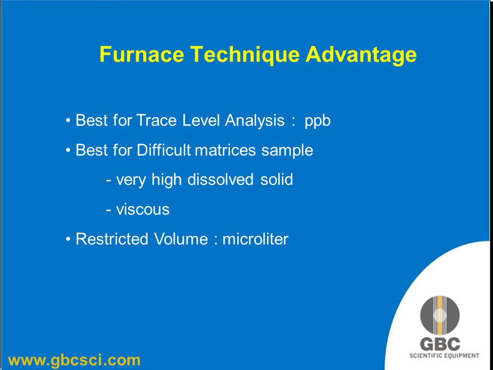 www.gbcsci.com Furnace Technique Advantage Best for Trace Level Analysis : ppb Best for Difficult matrices sample - very high dissolved solid - viscou
