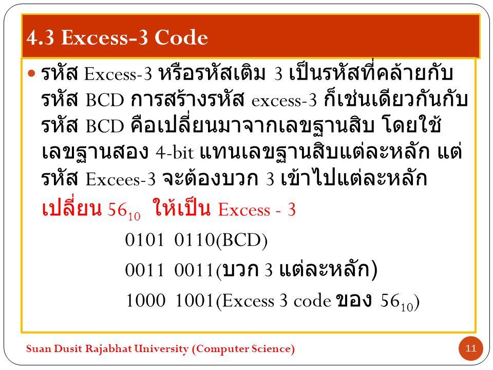 4.3 Excess-3 Code รหัส Excess-3 หรือรหัสเติม 3 เป็นรหัสที่คล้ายกับ รหัส BCD การสร้างรหัส excess-3 ก็เช่นเดียวกันกับ รหัส BCD คือเปลี่ยนมาจากเลขฐานสิบ