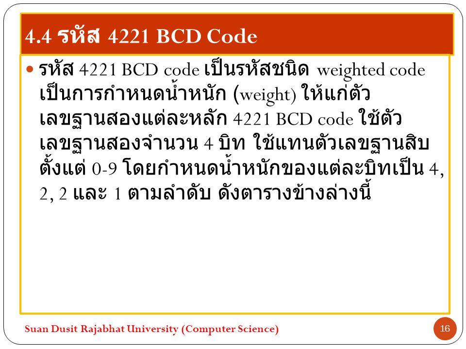 4.4 รหัส 4221 BCD Code รหัส 4221 BCD code เป็นรหัสชนิด weighted code เป็นการกำหนดน้ำหนัก (weight) ให้แก่ตัว เลขฐานสองแต่ละหลัก 4221 BCD code ใช้ตัว เล