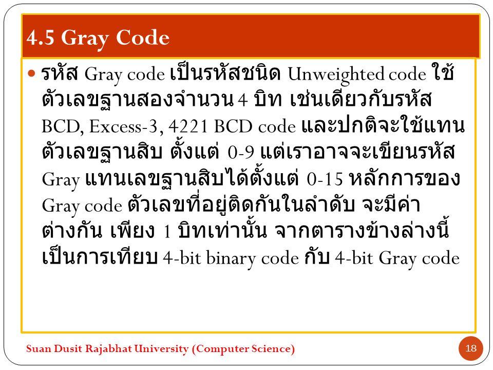 4.5 Gray Code รหัส Gray code เป็นรหัสชนิด Unweighted code ใช้ ตัวเลขฐานสองจำนวน 4 บิท เช่นเดียวกับรหัส BCD, Excess-3, 4221 BCD code และปกติจะใช้แทน ตั