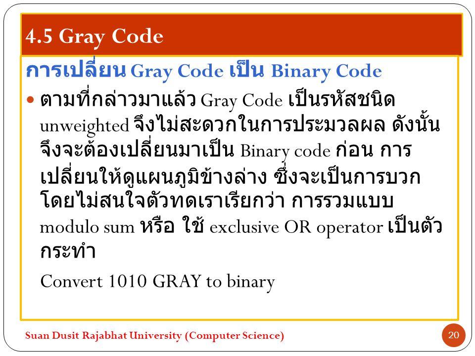 4.5 Gray Code การเปลี่ยน Gray Code เป็น Binary Code ตามที่กล่าวมาแล้ว Gray Code เป็นรหัสชนิด unweighted จึงไม่สะดวกในการประมวลผล ดังนั้น จึงจะต้องเปลี