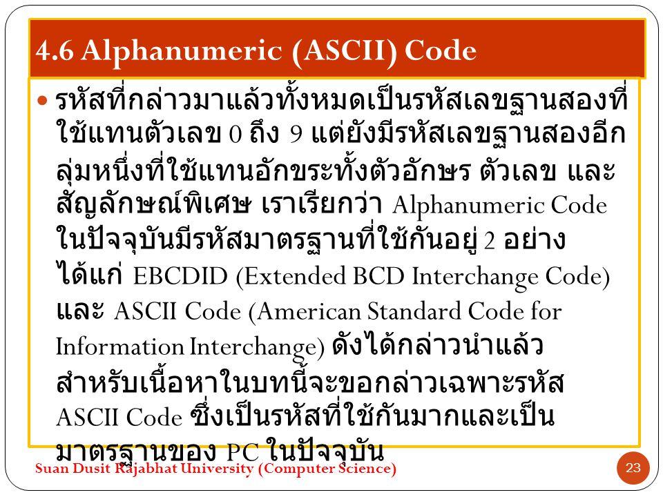4.6 Alphanumeric (ASCII) Code รหัสที่กล่าวมาแล้วทั้งหมดเป็นรหัสเลขฐานสองที่ ใช้แทนตัวเลข 0 ถึง 9 แต่ยังมีรหัสเลขฐานสองอีก ลุ่มหนึ่งที่ใช้แทนอักขระทั้ง