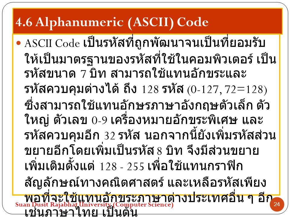 4.6 Alphanumeric (ASCII) Code ASCII Code เป็นรหัสที่ถูกพัฒนาจนเป็นที่ยอมรับ ให้เป็นมาตรฐานของรหัสที่ใช้ในคอมพิวเตอร์ เป็น รหัสขนาด 7 บิท สามารถใช้แทนอ
