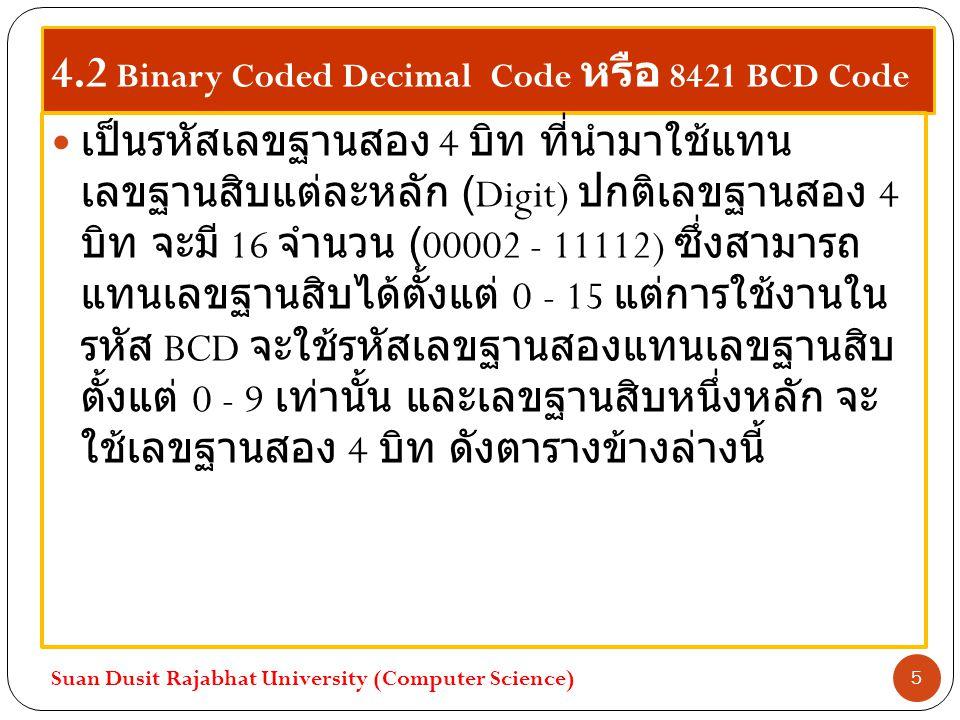 4.2 Binary Coded Decimal Code หรือ 8421 BCD Code เป็นรหัสเลขฐานสอง 4 บิท ที่นำมาใช้แทน เลขฐานสิบแต่ละหลัก (Digit) ปกติเลขฐานสอง 4 บิท จะมี 16 จำนวน (0