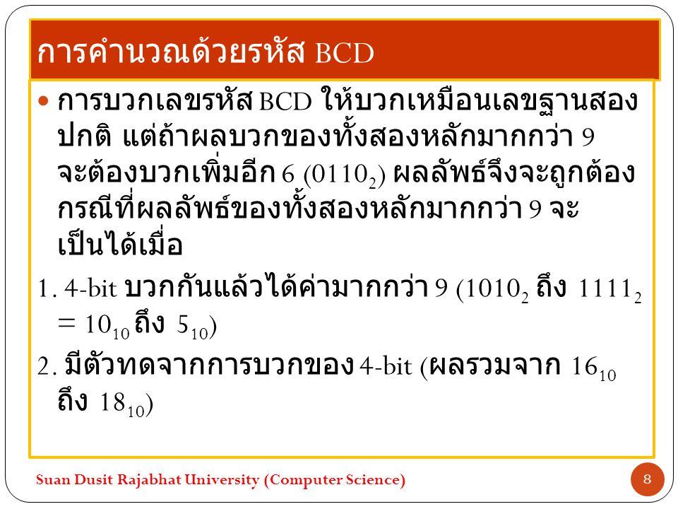การคำนวณด้วยรหัส BCD การบวกเลขรหัส BCD ให้บวกเหมือนเลขฐานสอง ปกติ แต่ถ้าผลบวกของทั้งสองหลักมากกว่า 9 จะต้องบวกเพิ่มอีก 6 (0110 2 ) ผลลัพธ์จึงจะถูกต้อง