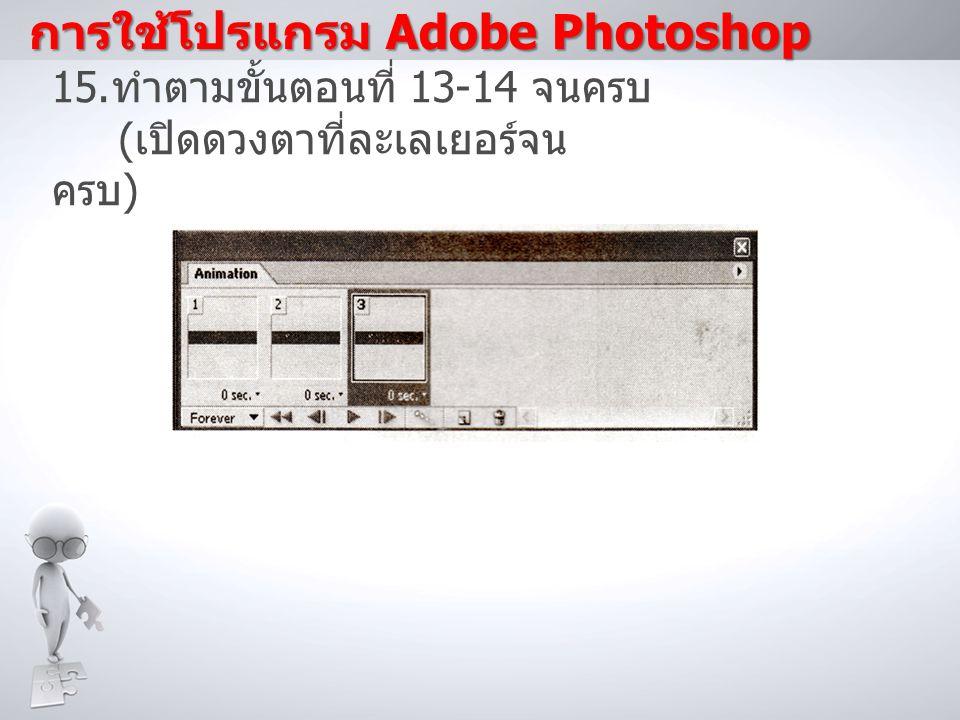 การใช้โปรแกรม Adobe Photoshop 15. ทำตามขั้นตอนที่ 13-14 จนครบ ( เปิดดวงตาที่ละเลเยอร์จน ครบ )