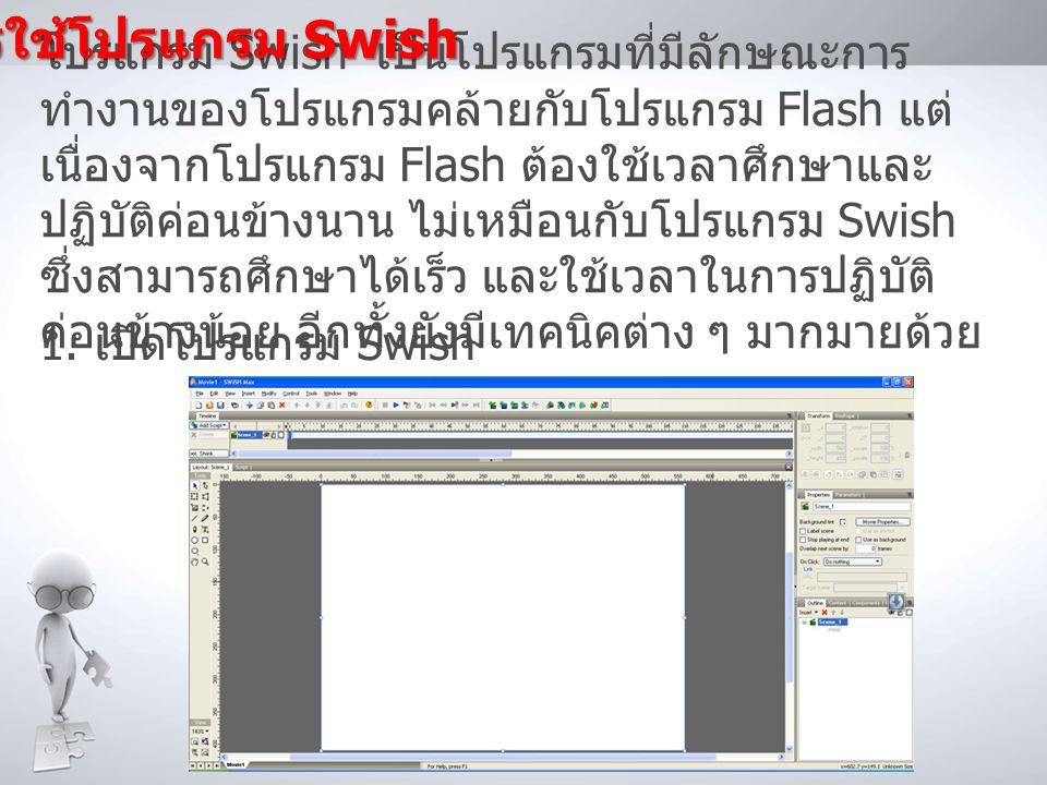 โปรแกรม Swish เป็นโปรแกรมที่มีลักษณะการ ทำงานของโปรแกรมคล้ายกับโปรแกรม Flash แต่ เนื่องจากโปรแกรม Flash ต้องใช้เวลาศึกษาและ ปฏิบัติค่อนข้างนาน ไม่เหมือนกับโปรแกรม Swish ซึ่งสามารถศึกษาได้เร็ว และใช้เวลาในการปฏิบัติ ค่อนข้างน้อย อีกทั้งยังมีเทคนิคต่าง ๆ มากมายด้วย 1.