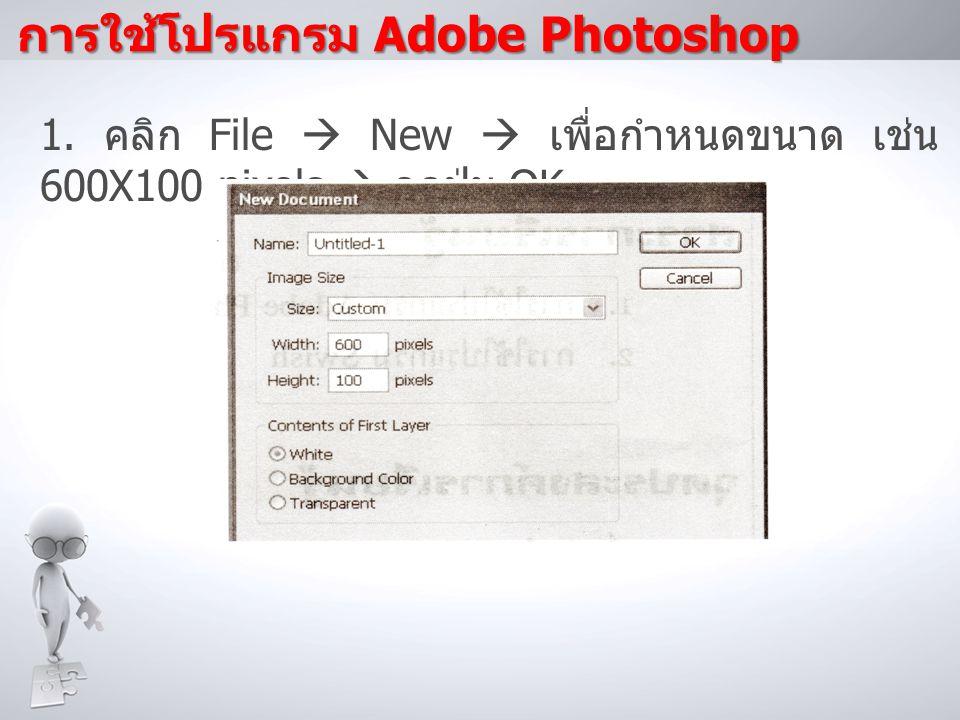 1. คลิก File  New  เพื่อกำหนดขนาด เช่น 600X100 pixels  กดปุ่ม OK การใช้โปรแกรม Adobe Photoshop
