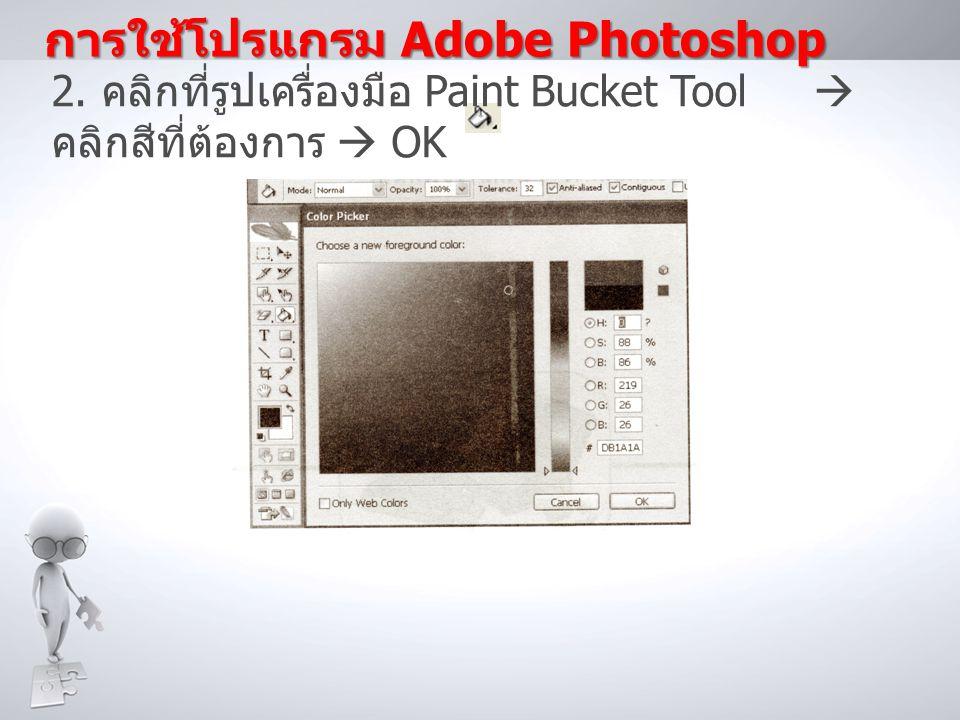 2. คลิกที่รูปเครื่องมือ Paint Bucket Tool  คลิกสีที่ต้องการ  OK การใช้โปรแกรม Adobe Photoshop