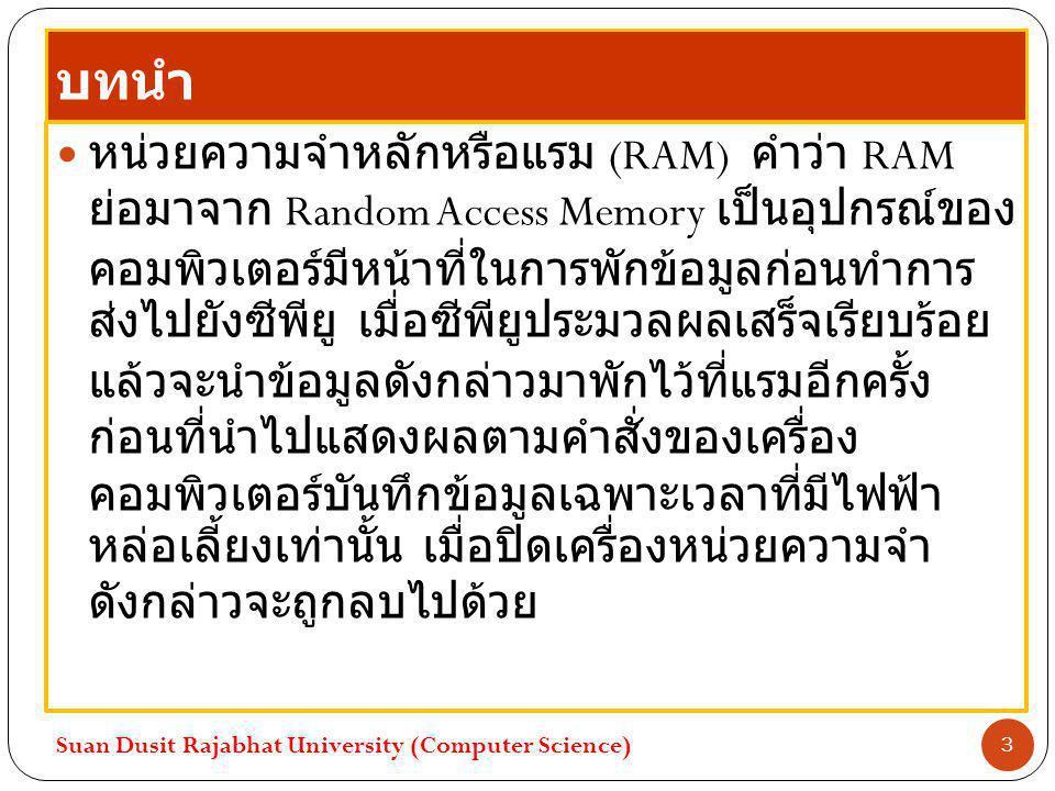 บทนำ หน่วยความจำหลักหรือแรม (RAM) คำว่า RAM ย่อมาจาก Random Access Memory เป็นอุปกรณ์ของ คอมพิวเตอร์มีหน้าที่ในการพักข้อมูลก่อนทำการ ส่งไปยังซีพียู เม