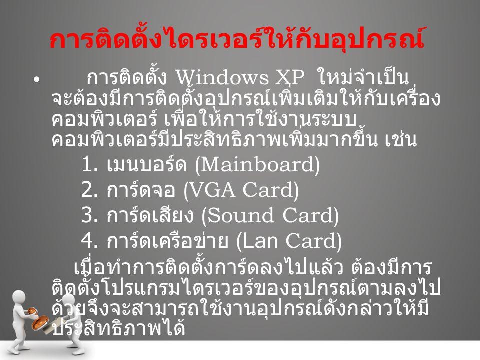 การติดตั้งไดรเวอร์ให้กับอุปกรณ์ การติดตั้ง Windows XP ใหม่จำเป็น จะต้องมีการติดตั้งอุปกรณ์เพิ่มเติมให้กับเครื่อง คอมพิวเตอร์ เพื่อให้การใช้งานระบบ คอม