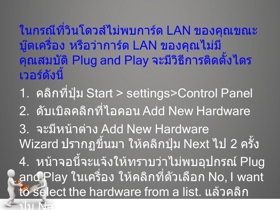 ในกรณีที่วินโดวส์ไม่พบการ์ด LAN ของคุณขณะ บู๊ตเครื่อง หรือว่าการ์ด LAN ของคุณไม่มี คุณสมบัติ Plug and Play จะมีวิธีการติดตั้งไดร เวอร์ดังนี้ 1. คลิกที